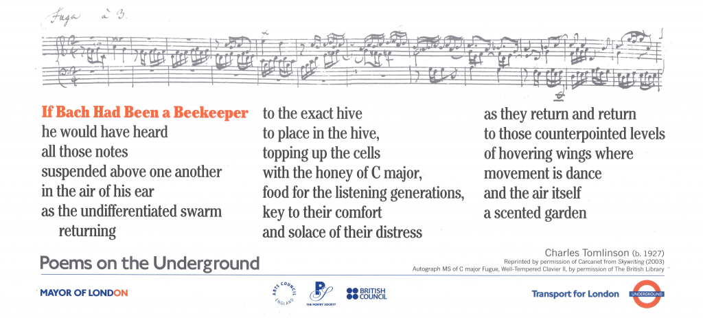 If Bach Had Been a Beekeeper, Charles Tomlinson ' If Bach Had Been a Beekeeper he would have heard all those notes suspended above one another in the air of his ear as the undifferentiated swarm returning to the exact hive to place in the hive, topping up the cells with the honey of C major, food for the listening generations, key to their comfort and solace of their distress as they return and return to those counterpointed levels of hovering wings where movement is dance and the air itself a scented garden'