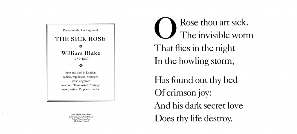 William Blake, The Sick Rose 'Oh Rose thou art sick. The invisible worm That flies in the night In the howling storm , Has found out thy bed Of crimson joy: And his dark secret love Does thy life destroy.'
