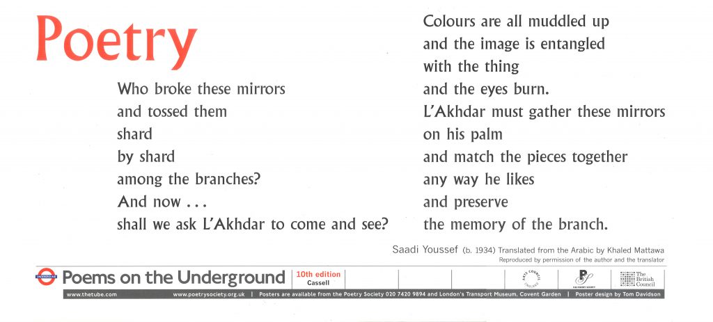 Poetry , Saadi Youssef tr. Khaled Mattawa Who broke these mirrors and tossed them shard by shard among the branches? And now... shall we ask L'Akhdar to come and see? Colours are all muddled up and the image is entangled with the thing and the eyes burn. L'Akhdar must gather these mirrors on his palm and match the pieces together any way he likes and preserve the memory of the branch. '