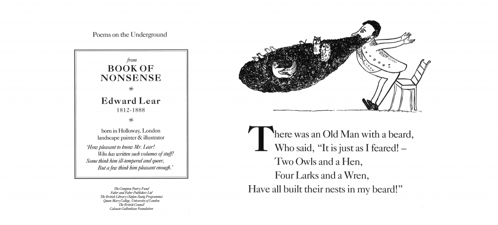 """There was an Old Man with a Beard , Edward Lear 'There was an Old Man with a beard, Who said, """"It is just as I feared!— Two Owls and a Hen, Four Larks and a Wren, Have all built their nests in my beard."""" '"""