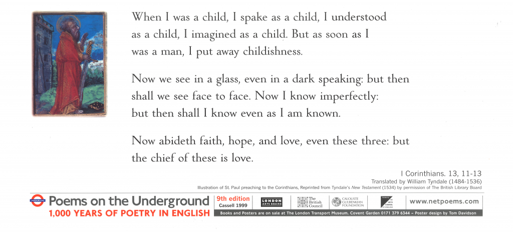 When I was a Child, 1 Corinthians tr. William Tyndale 'When I was a child, I spake as a child, I understood as a child, I imagined as a child. But as soon as I was a man, I put away childishness. For now we see in a glass, even in a dark speaking: but then shall we see face to face. Now I know imperfectly: but then shall I know even as also I am known. Now abideth faith, hope, and love, even these three: but the chief of these is love.'