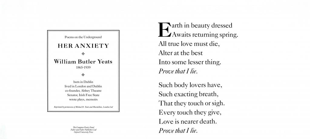 Her Anxiety , W.B. Yeats 'Earth in beauty dressed Awaits returning spring. All true love must die, Alter at the best Into some lesser thing. Prove that I lie. Such body lovers have, Such exacting breath, That they touch or sigh. Every touch they give, Love is nearer death. Prove that I lie.'
