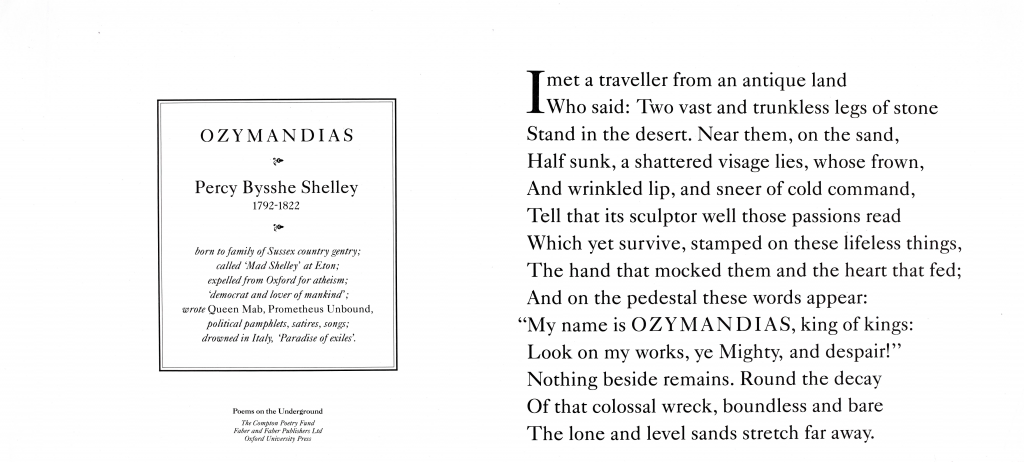 """Ozymandias, Percy Bysshe Shelley Poems on the Underground Poster January 1986 'I met a traveller from an antique land, Who said : Two vast and trunkless legs of stone Stand in the desert. Near them, on the sand, Half sunk a shattered visage lies, whose frown, And wrinkled lip, and sneer of cold command, Tell that its sculptor well those passions read Which yet survive, stamped on these lifeless things, The hand that mocked them, and the heart that fed; And on the pedestal these words appear: """"My name is OZYMANDIAS, king of kings: Look on my works, ye Mighty, and despair!"""" Nothing beside remains. Round the decay Of that colossal wreck, boundless and bare The lone and level sands stretch far away.'"""