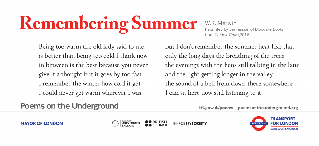 Remembering Summer, W.S. Merwin 'Being too warm the old lady said to me is better than being too cold I think now in between is the best because you never give it a thought but it goes by too fast I remember the winter how cold it got I could never get warm wherever I was but I don't remember the summer heat like that only the long days the breathing of the trees the evenings with the hens still talking in the lane and the light getting longer in the valley the sound of a bell from down there somewhere I can sit here now still listening to it'
