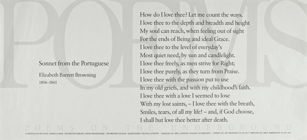 Sonnet from the Portuguese, Elizabeth Barrett Browning. Poems on the Underground Poster from April 1988 'How do I love thee? Let me count the ways. I love thee to the depth and breadth and height My soul can reach, when feeling out of sight For the ends of being and ideal grace. I love thee to the level of every day's Most quiet need, by sun and candle-light. I love thee freely, as men strive for right; I love thee purely, as they turn from praise. I love thee with the passion put to use In my old griefs, and with my childhood's faith. I love thee with a love I seemed to lose With my lost saints. I love thee with the breath, Smiles, tears, of all my life; and, if God choose, I shall but love thee better after death.'