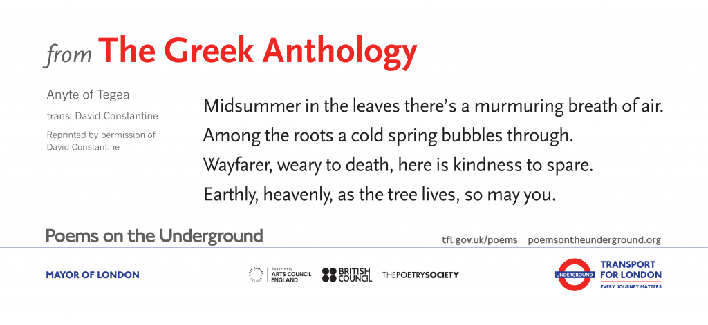 from The Greek Anthology, Anyte of Tegea trans. David Constantine 'Midsummer in the leaves there's a murmuring breath of air. Among the roots a cold spring bubbles through. Wayfarer, weary to death, here is kindness to spare. Earthly, heavenly, as the tree lives, so may you.'