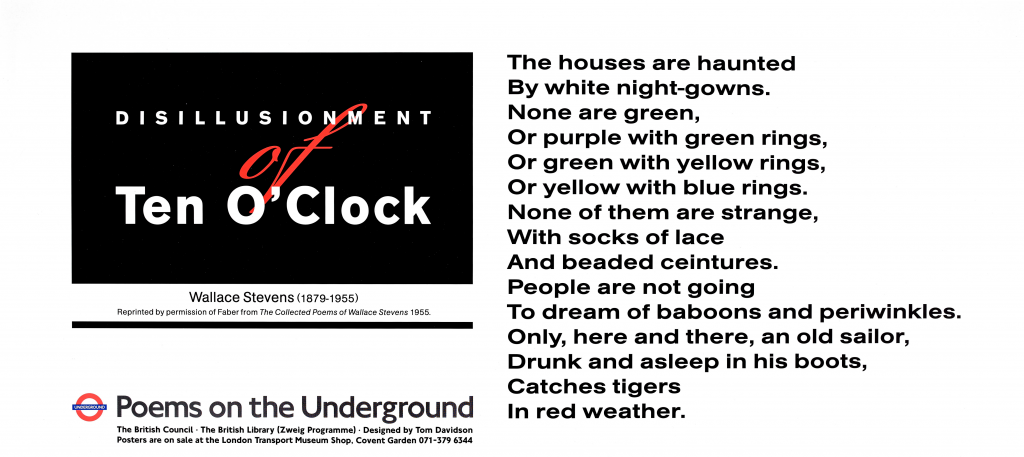 Disillusionment of Ten O' Clock, Wallace Stevens ' The houses are haunted By white night-gowns. None are green, Or purple with green rings, Or green with yellow rings, Or yellow with blue rings. None of them are strange, With socks of lace And beaded ceintures. People are not going To dream of baboons and periwinkles. Only, here and there, an old sailor, Drunk and asleep in his boots, Catches tigers In red weather.'
