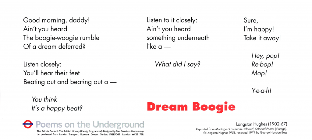 Dream Boogie , Langston Hughes 'Good morning, daddy! Ain't you heard The boogie-woogie rumble Of a dream deferred? Listen closely: You'll hear their feet Beating out and beating out a— You think It's a happy beat? Listen to it closely: Ain't you heard something underneath like a— What did I say? Sure, I'm happy! Take it away! Hey, pop! Re-bop! Mop! Y-e-a-h!'