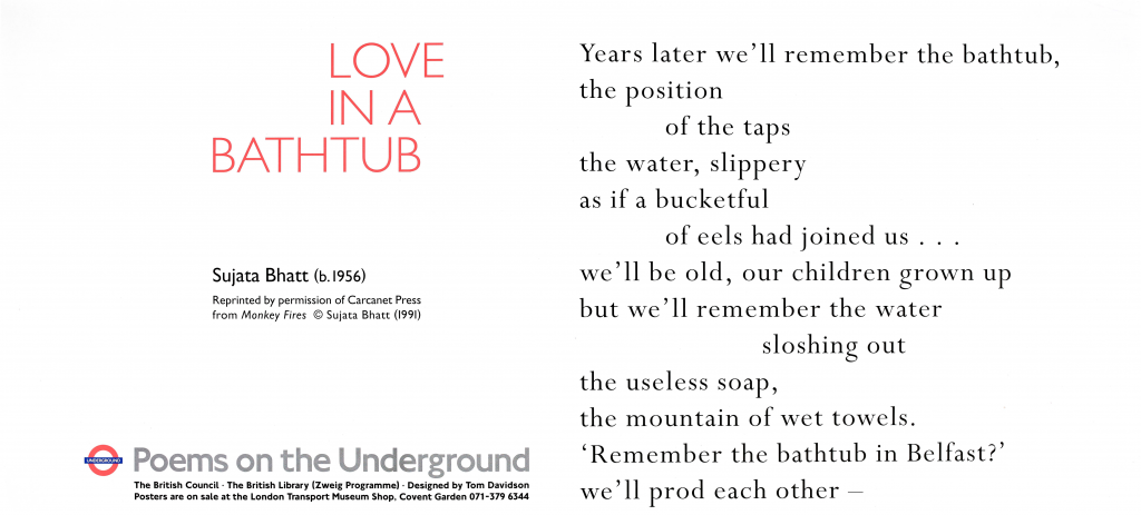 Love in a Bathtub, Sujata Bhatt ' Years later we'll remember the bathtub the position of the taps the water, slippery as if a bucketful of eels had joined us ... we'll be old, our children grown up but we'll remember the water sloshing out the useless soap, the mountain of wet towels. 'Remember the bathtub in Belfast?' we'll prod each other-'