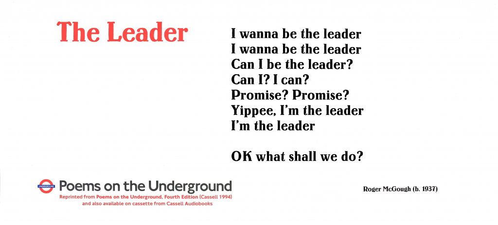 The Leader, Roger McGough Poems on the Underground 1995 Poster 'I wanna be the leader I wanna be the leader Can I be the leader? Can I? I can? Promise? Promise? Yippee. I'm the leader I'm the leader OK what shall we do?'