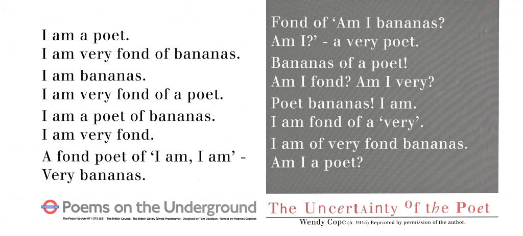 The Uncertainty of the Poet, Wendy Cope 'I am a poet. I am very fond of bananas. I am bananas. I am very fond of a poet. I am a poet of bananas. I am very fond. A fond poet of 'I am, I am'- Very bananas. Fond of 'Am I bananas? Am I?'-a very poet. Bananas of a poet! Am I fond? Am I very? Poet bananas! I am. I am fond of a 'very.' I am of very fond bananas. Am I a poet?'