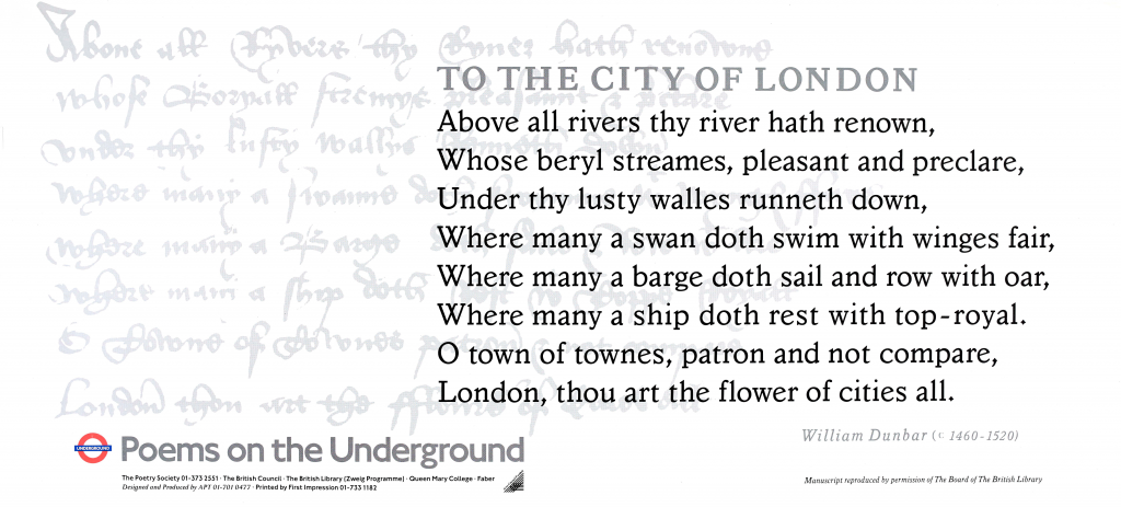 from To the City of London, William Dunbar ' To the City of London Above all rivers they river hath renown, Whose beryl streames, pleasant and preclare, Under thy lusty walles runneth down; Where many a swan doth swim with winges fair, Where many a barge doth sail, and row with oar, Where many a ship doth rest with top-royal. O town of townes, patron and not compare, London, thou art the flower of cities all. '