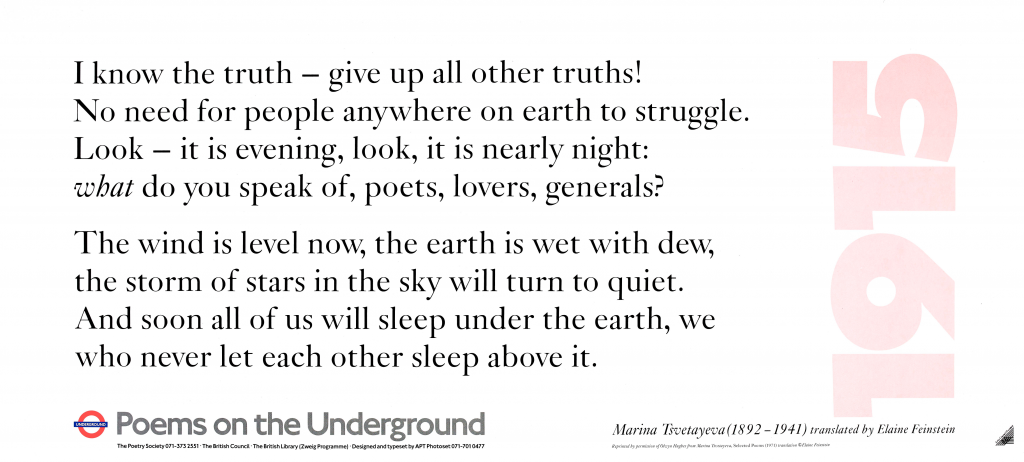 1915 I Know the Truth - Give up All Other Truths! , Marina Tsvetayeva (1892-1941) translated by Elaine Feinstein 'I know the truth - give up all other truths! No need for people anywhere on earth to struggle. Look - it is evening, look, it is nearly night: what do you speak of, poets, lovers, generals? The wind is level now, the earth is wet with dew, the storm of stars in the sky will turn to quiet. And soon all of us will sleep under the earth, we who never let each other sleep above it. '