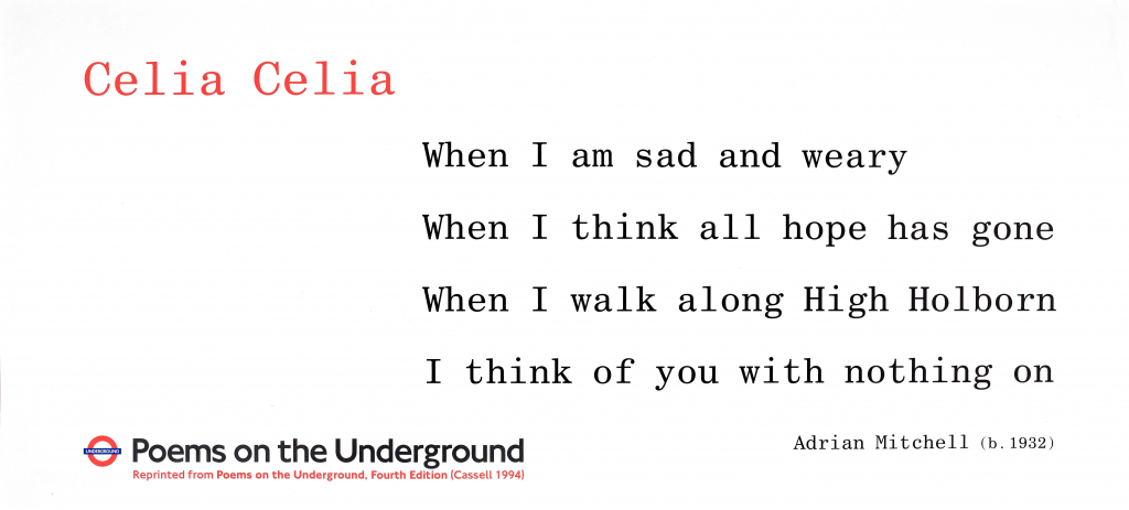 Celia Celia, Adrian Mitchell ' When I am sad and weary When I think all hope has gone When I walk along High Holborn I think of you with nothing on'