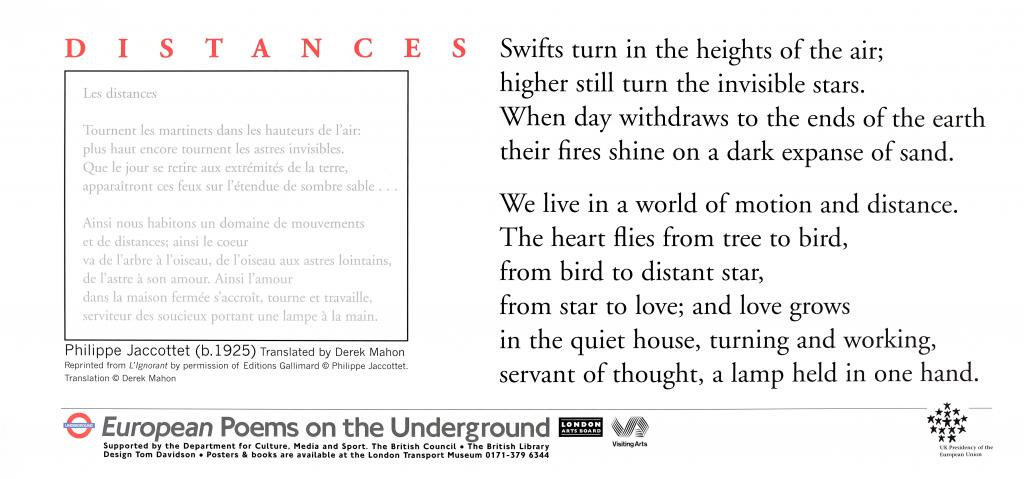 Distances, Philippe Jaccottet (b.1925) Translated by Derek Mahon 'Les distances Tournent les martinets dans les hauteurs de l' air: plus haut encore tournent les astres invisibles. Que le jour se retire aux extrémités de la terre, apparaîtront ces feux sur l' etendue de sombre sable… Ainsi nous habitons un domaine de mouvements et de distances; ainsi le coeur va de l' arbre à l' oiseau, de l' oiseau aux astres lointains, de l' astre à son amour. Ainsi l' amour dans la maison fermée s' accroît, tourne et travaille, serviteur des soucieux portant une lampe à la main. Swifts turn in the heights of the air; higher still turn the invisible stars. When day withdraws to the ends of the earth their fires shine on a dark expanse of sand. We live in a world of motion and distance. The heart flies from tree to bird, from bird to distant star, from star to love; and love grows in the quiet house, turning and working, servant of thought, a lamp held in one hand. '