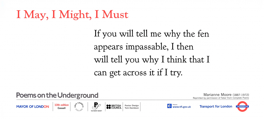 I May, I Might, I Must , Marianne Moore ' If you will tell me why the fen appears impassable, I then will tell you why I think that I can get across it If I try.'