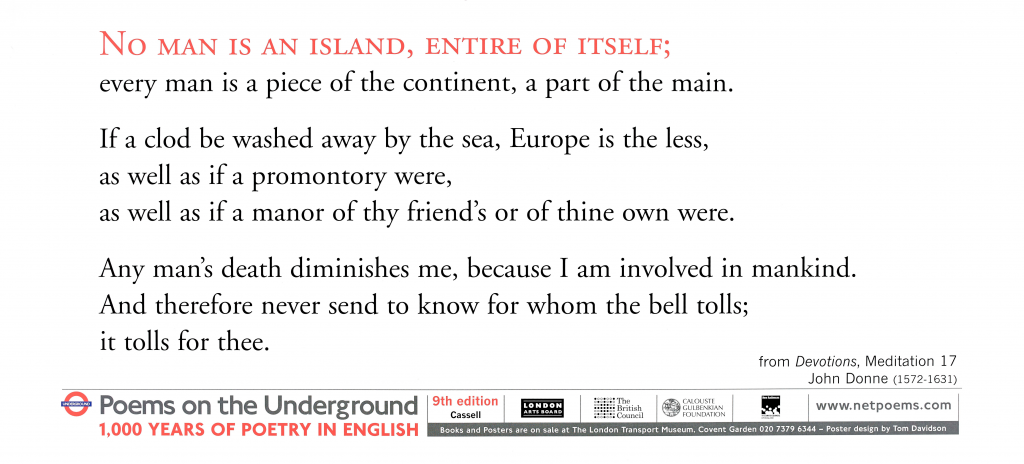 No Man is an Island, John Donne. 'No Man is an Island, Entire of Itself; every man is a piece of the continent, a part of the main. If a clod be washed away by the sea, Europe is the less, as well as if a promontory were, as well as if a manor of thy friend's or of thine own were. Any man's death diminishes me, because I am involved in mankind. And therefore never send to know for whom the bell tolls; it tolls for thee. '