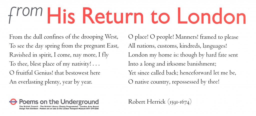 Robert Herrick, from His Return to London 'From the dull confines of the drooping West, To see the day spring from the pregnant East, Ravished in spirit, I come, nay more, I fly To thee, blest place of my nativity!.... O fruitful Genius! that bestowest here An everlasting plenty, year by year. O place! O people! Manners! framed to please All nations, customs, kindreds, languages! London my home is, though by hard fate sent Into a long and irksome banishment; Yet since called back; henceforward let me be, O native country, repossessed by thee!'