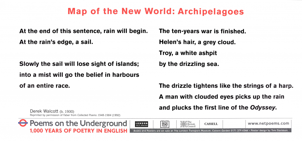 Map of the New World: Archipelagoes , Derek Walcott ' At the end of this sentence, rain will begin. At the rain's edge, a sail. Slowly the sail will lose sight of islands; into a mist will go the belief in harbours of an entire race. The ten-years war is finished. Helen's hair, a grey cloud. Troy, a white ashpit by the drizzling sea. The drizzle tightens like the strings of a harp. A man with clouded eyes picks up the rain and plucks the first line of the Odyssey.'