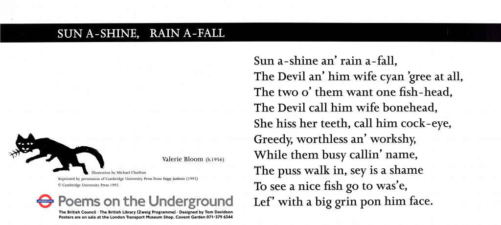 Sun a-shine, rain a-fall, Valerie Bloom 'Sun a-shine, rain a-fall, The Devil an' him wife cyan 'gree at all, The two o'them want one fish-head, The Devil call him wife bonehead, She hiss her teeth, call him cock-eye, Greedy, worthless an 'workshy, While them busy callin' name, The puss walk in, sey is a shame To see a nice fish go to was'e, Lef' with a big grin pon him face.'